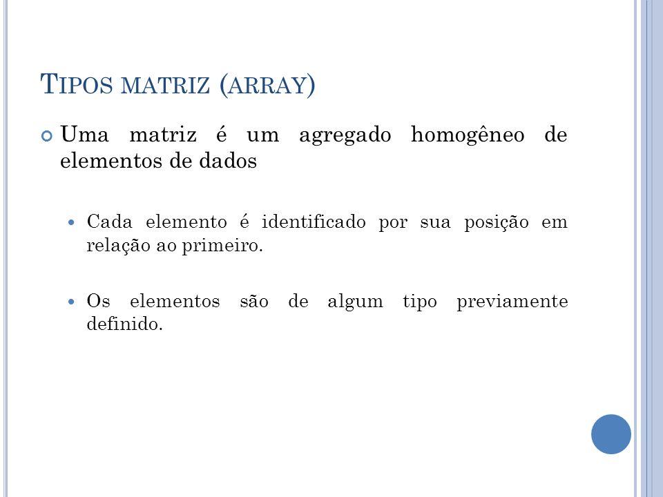 T IPOS MATRIZ ( ARRAY ) Uma matriz é um agregado homogêneo de elementos de dados Cada elemento é identificado por sua posição em relação ao primeiro.