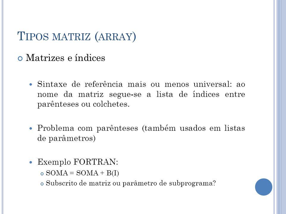 T IPOS MATRIZ ( ARRAY ) Matrizes e índices Sintaxe de referência mais ou menos universal: ao nome da matriz segue-se a lista de índices entre parêntes