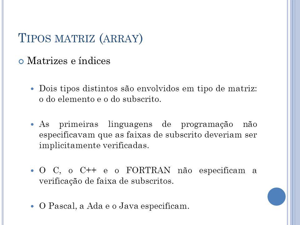 T IPOS MATRIZ ( ARRAY ) Matrizes e índices Dois tipos distintos são envolvidos em tipo de matriz: o do elemento e o do subscrito. As primeiras linguag