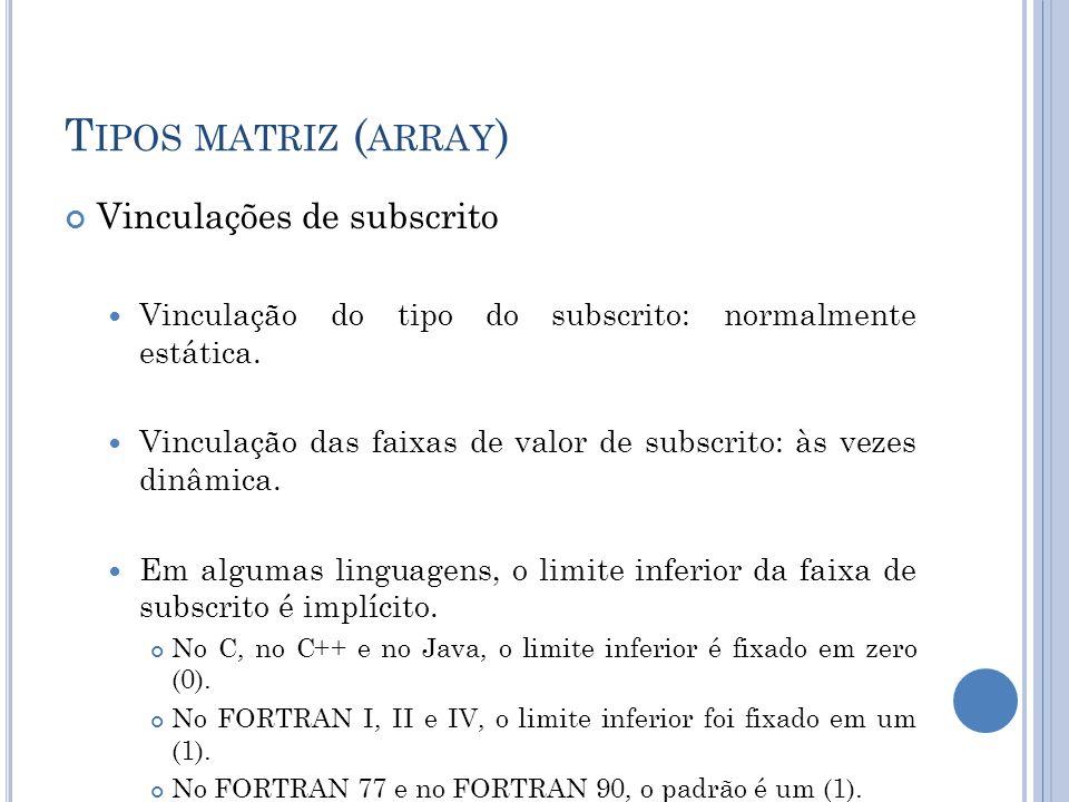T IPOS MATRIZ ( ARRAY ) Vinculações de subscrito Vinculação do tipo do subscrito: normalmente estática. Vinculação das faixas de valor de subscrito: à