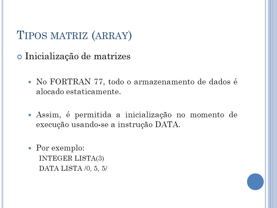 T IPOS MATRIZ ( ARRAY ) Inicialização de matrizes No FORTRAN 77, todo o armazenamento de dados é alocado estaticamente. Assim, é permitida a inicializ