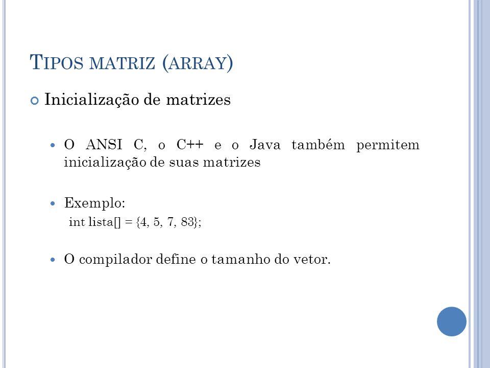 T IPOS MATRIZ ( ARRAY ) Inicialização de matrizes O ANSI C, o C++ e o Java também permitem inicialização de suas matrizes Exemplo: int lista[] = {4, 5