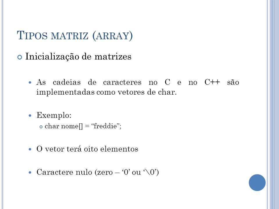 T IPOS MATRIZ ( ARRAY ) Inicialização de matrizes As cadeias de caracteres no C e no C++ são implementadas como vetores de char. Exemplo: char nome[]