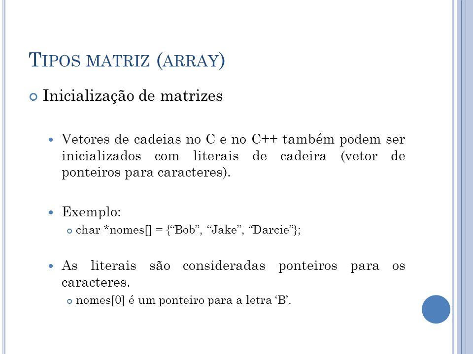 T IPOS MATRIZ ( ARRAY ) Inicialização de matrizes Vetores de cadeias no C e no C++ também podem ser inicializados com literais de cadeira (vetor de po