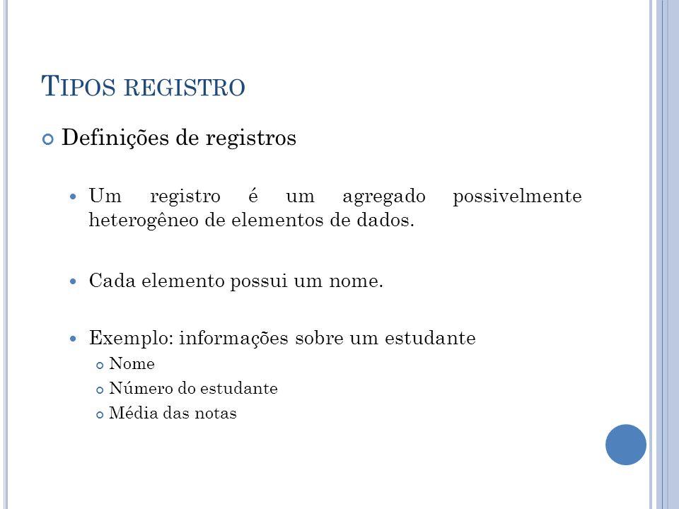 T IPOS REGISTRO Definições de registros Um registro é um agregado possivelmente heterogêneo de elementos de dados. Cada elemento possui um nome. Exemp