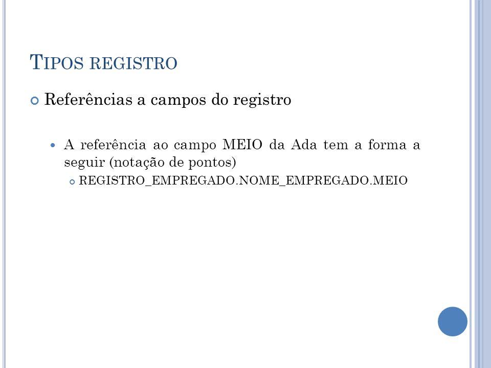 T IPOS REGISTRO Referências a campos do registro A referência ao campo MEIO da Ada tem a forma a seguir (notação de pontos) REGISTRO_EMPREGADO.NOME_EM
