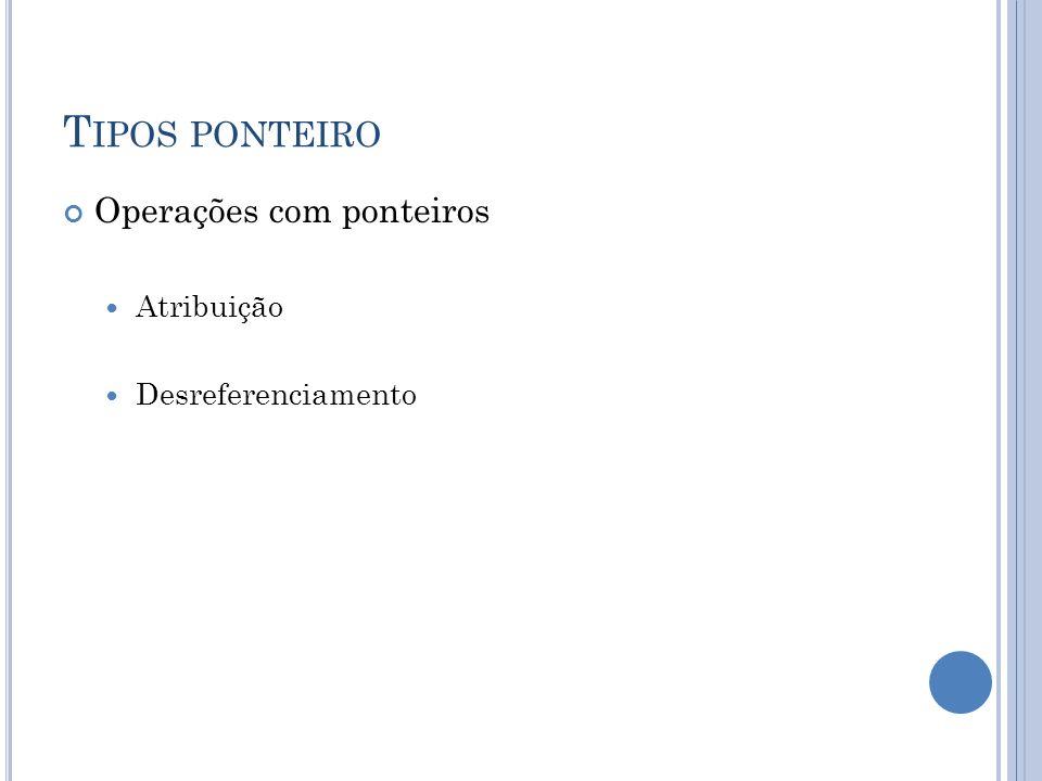 T IPOS PONTEIRO Operações com ponteiros Atribuição Desreferenciamento