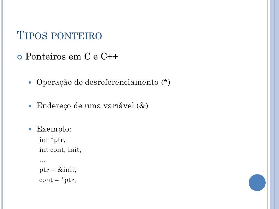 T IPOS PONTEIRO Ponteiros em C e C++ Operação de desreferenciamento (*) Endereço de uma variável (&) Exemplo: int *ptr; int cont, init;... ptr = &init
