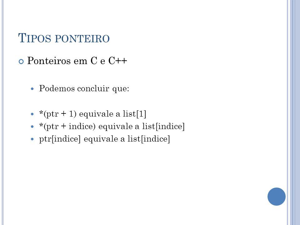 T IPOS PONTEIRO Ponteiros em C e C++ Podemos concluir que: *(ptr + 1) equivale a list[1] *(ptr + indice) equivale a list[indice] ptr[indice] equivale