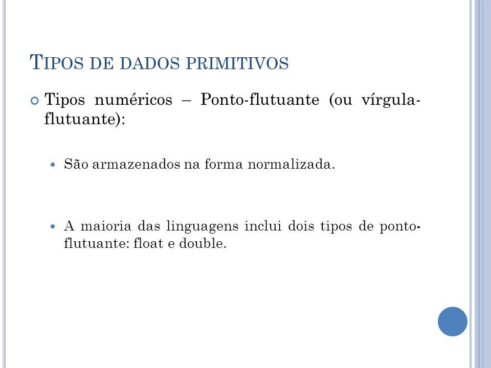 T IPOS DE DADOS PRIMITIVOS Tipos numéricos – Ponto-flutuante (ou vírgula- flutuante): São armazenados na forma normalizada. A maioria das linguagens i