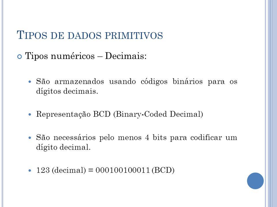 T IPOS DE DADOS PRIMITIVOS Tipos numéricos – Decimais: São armazenados usando códigos binários para os dígitos decimais. Representação BCD (Binary-Cod