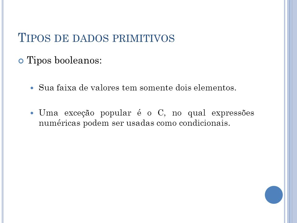 T IPOS DE DADOS PRIMITIVOS Tipos booleanos: Sua faixa de valores tem somente dois elementos. Uma exceção popular é o C, no qual expressões numéricas p
