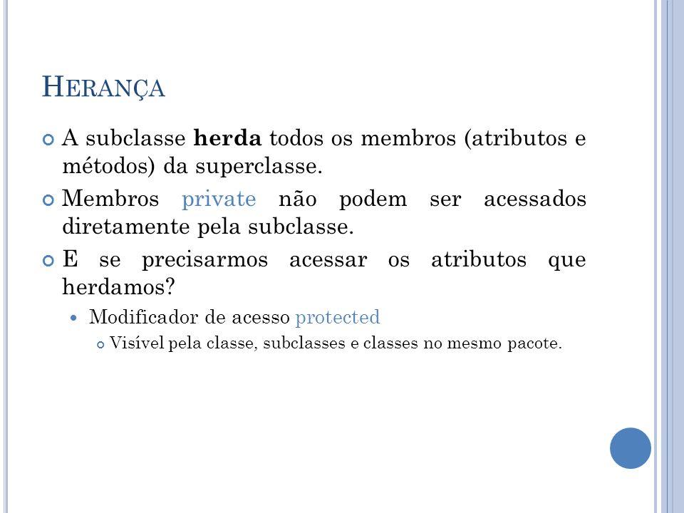 H ERANÇA A subclasse herda todos os membros (atributos e métodos) da superclasse. Membros private não podem ser acessados diretamente pela subclasse.