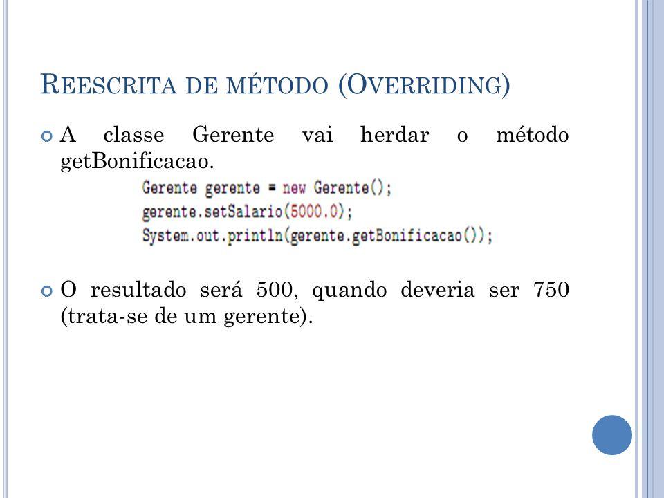R EESCRITA DE MÉTODO (O VERRIDING ) A classe Gerente vai herdar o método getBonificacao. O resultado será 500, quando deveria ser 750 (trata-se de um