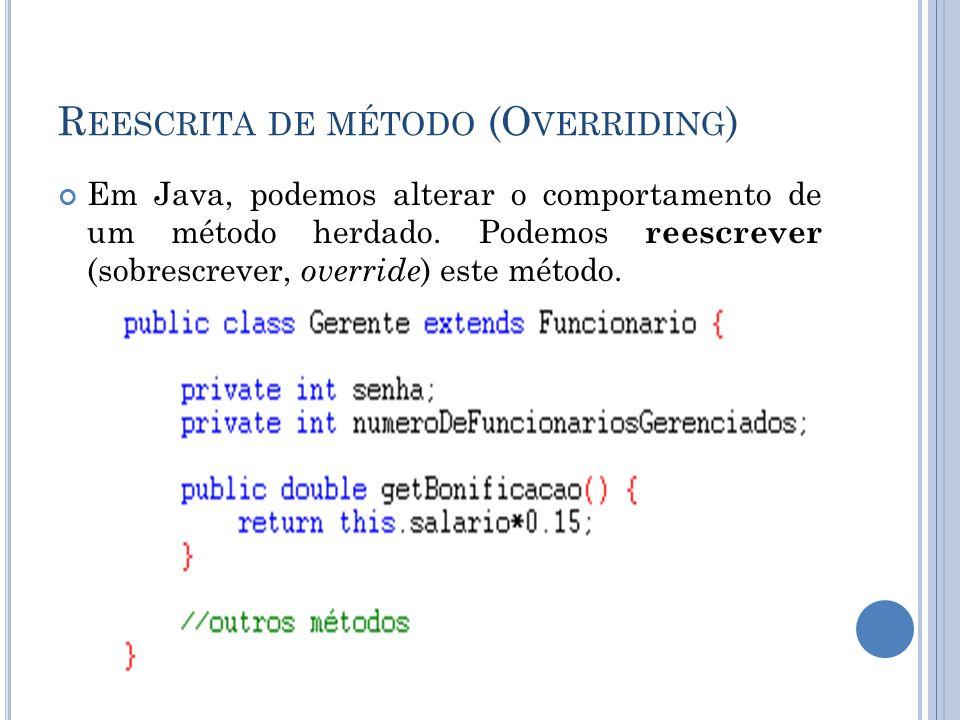 R EESCRITA DE MÉTODO (O VERRIDING ) Em Java, podemos alterar o comportamento de um método herdado. Podemos reescrever (sobrescrever, override ) este m
