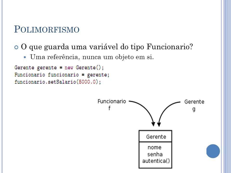 P OLIMORFISMO O que guarda uma variável do tipo Funcionario? Uma referência, nunca um objeto em si.