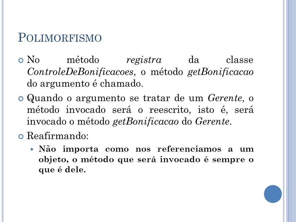 P OLIMORFISMO No método registra da classe ControleDeBonificacoes, o método getBonificacao do argumento é chamado. Quando o argumento se tratar de um
