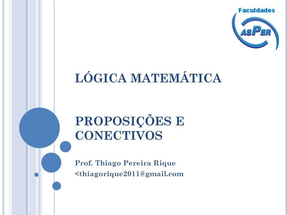LÓGICA MATEMÁTICA PROPOSIÇÕES E CONECTIVOS Prof. Thiago Pereira Rique <thiagorique2011@gmail.com