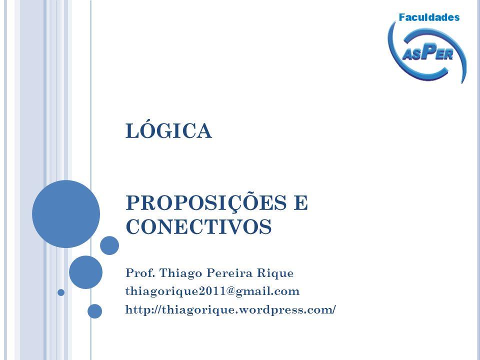LÓGICA PROPOSIÇÕES E CONECTIVOS Prof. Thiago Pereira Rique thiagorique2011@gmail.com http://thiagorique.wordpress.com/