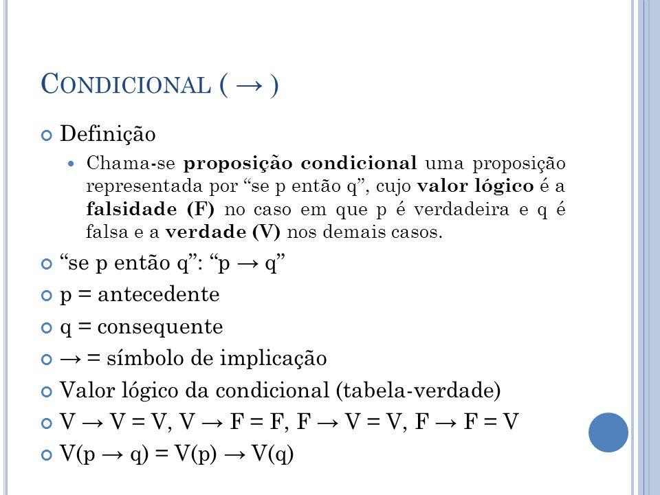 C ONDICIONAL ( ) Definição Chama-se proposição condicional uma proposição representada por se p então q, cujo valor lógico é a falsidade (F) no caso em que p é verdadeira e q é falsa e a verdade (V) nos demais casos.