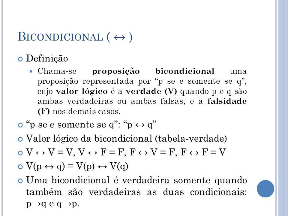 B ICONDICIONAL ( ) Definição Chama-se proposição bicondicional uma proposição representada por p se e somente se q, cujo valor lógico é a verdade (V) quando p e q são ambas verdadeiras ou ambas falsas, e a falsidade (F) nos demais casos.