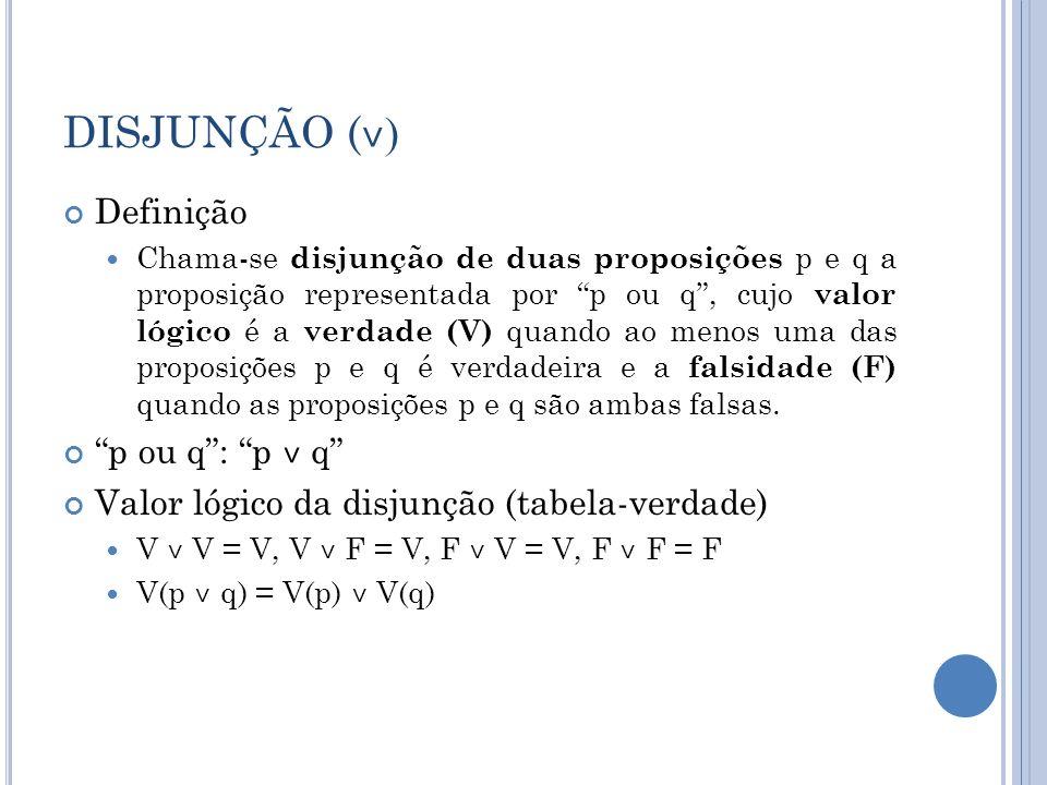 DISJUNÇÃO ( ˅ ) Definição Chama-se disjunção de duas proposições p e q a proposição representada por p ou q, cujo valor lógico é a verdade (V) quando ao menos uma das proposições p e q é verdadeira e a falsidade (F) quando as proposições p e q são ambas falsas.