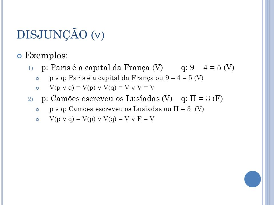 DISJUNÇÃO ( ˅ ) Exemplos: 1) p: Paris é a capital da França (V)q: 9 – 4 = 5 (V) p ˅ q: Paris é a capital da França ou 9 – 4 = 5 (V) V(p ˅ q) = V(p) ˅ V(q) = V ˅ V = V 2) p: Camões escreveu os Lusíadas (V)q: Π = 3 (F) p ˅ q: Camões escreveu os Lusíadas ou Π = 3 (V) V(p ˅ q) = V(p) ˅ V(q) = V ˅ F = V