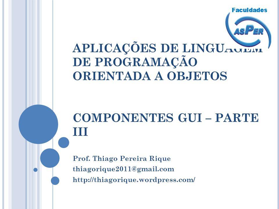 APLICAÇÕES DE LINGUAGEM DE PROGRAMAÇÃO ORIENTADA A OBJETOS COMPONENTES GUI – PARTE III Prof. Thiago Pereira Rique thiagorique2011@gmail.com http://thi
