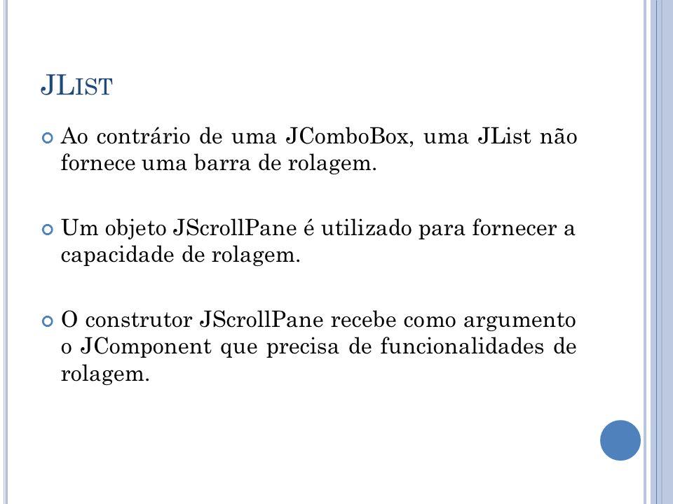 JL IST Ao contrário de uma JComboBox, uma JList não fornece uma barra de rolagem. Um objeto JScrollPane é utilizado para fornecer a capacidade de rola