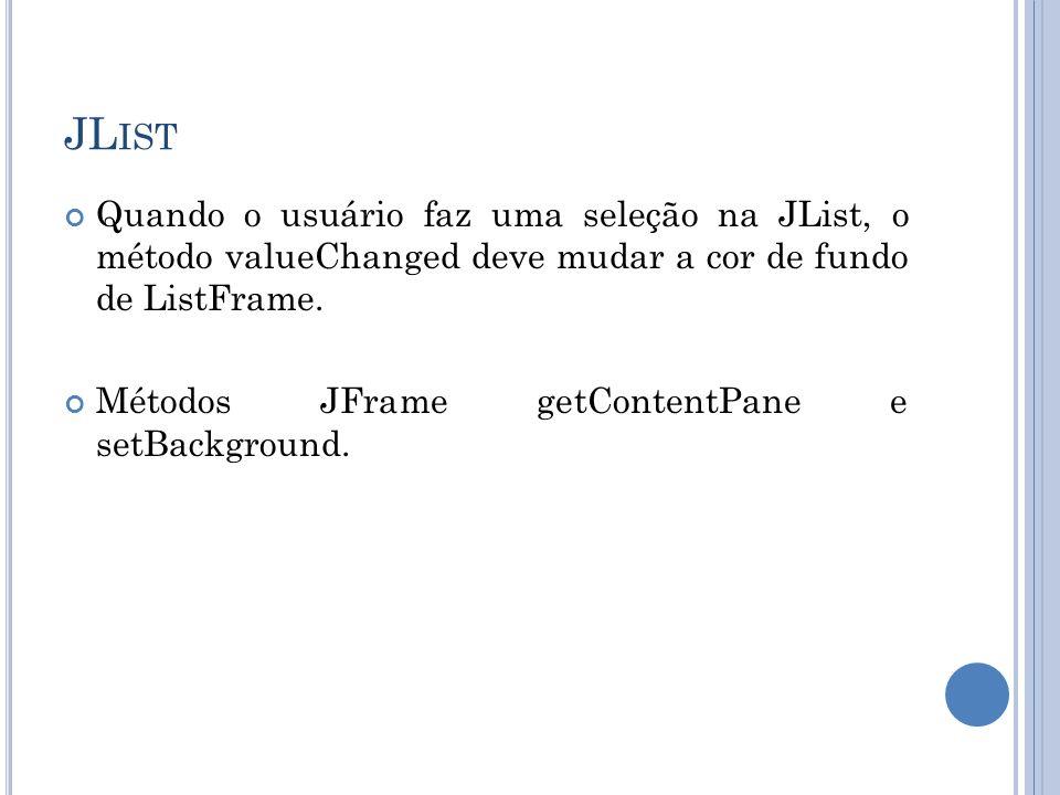 JL IST Quando o usuário faz uma seleção na JList, o método valueChanged deve mudar a cor de fundo de ListFrame. Métodos JFrame getContentPane e setBac