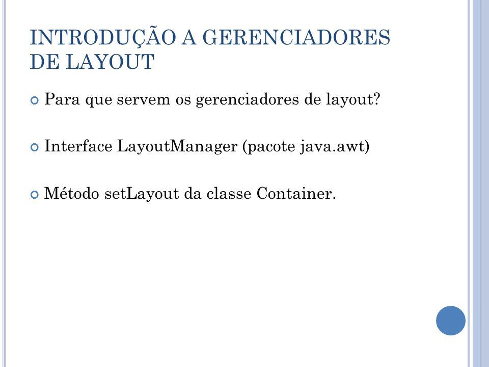 INTRODUÇÃO A GERENCIADORES DE LAYOUT Para que servem os gerenciadores de layout? Interface LayoutManager (pacote java.awt) Método setLayout da classe