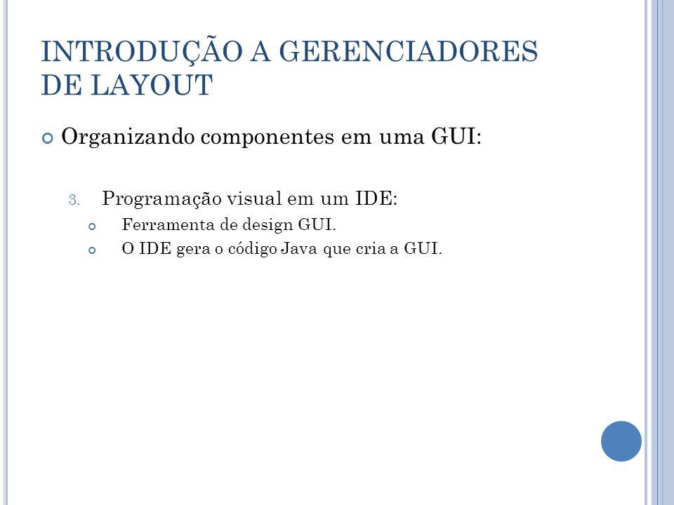 INTRODUÇÃO A GERENCIADORES DE LAYOUT Organizando componentes em uma GUI: 3. Programação visual em um IDE: Ferramenta de design GUI. O IDE gera o códig