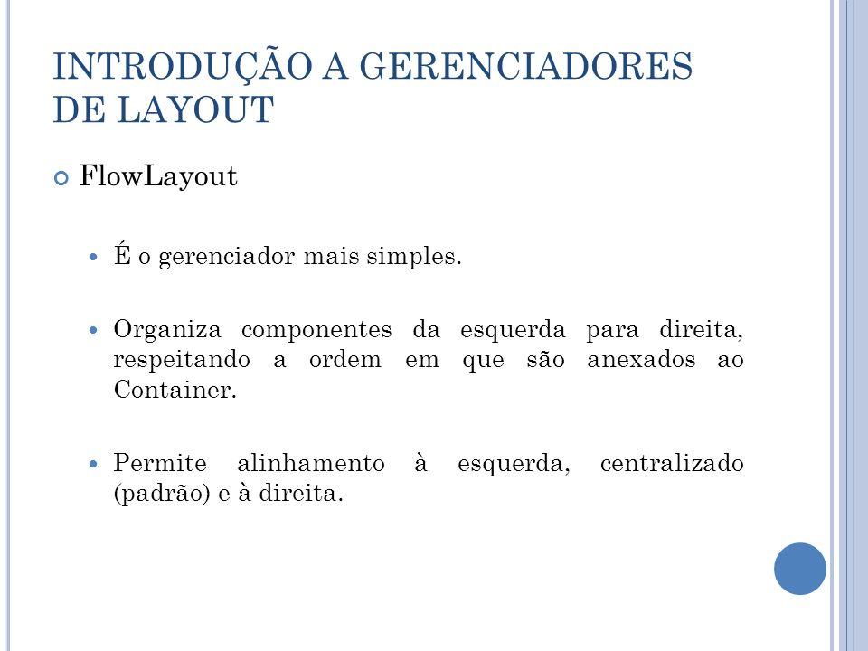 INTRODUÇÃO A GERENCIADORES DE LAYOUT FlowLayout É o gerenciador mais simples. Organiza componentes da esquerda para direita, respeitando a ordem em qu