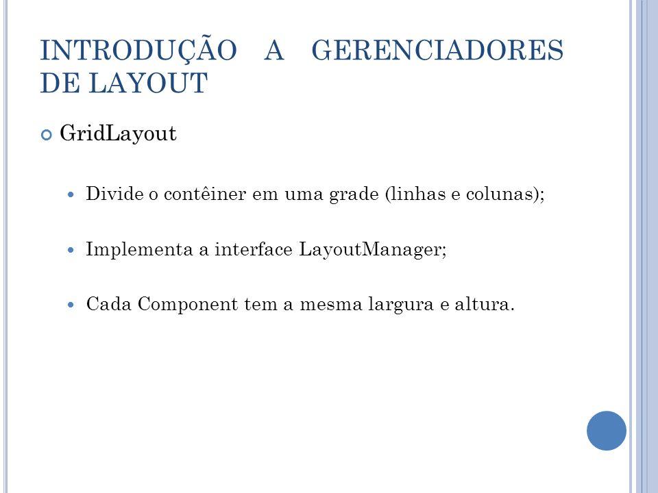 GridLayout Divide o contêiner em uma grade (linhas e colunas); Implementa a interface LayoutManager; Cada Component tem a mesma largura e altura.