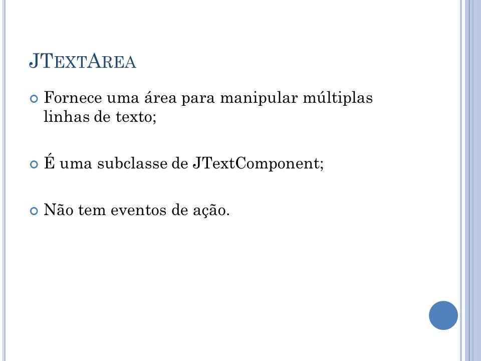 JT EXT A REA Fornece uma área para manipular múltiplas linhas de texto; É uma subclasse de JTextComponent; Não tem eventos de ação.