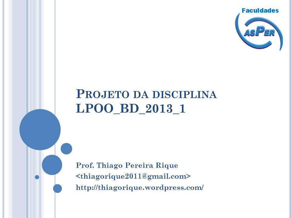 P ROJETO DA DISCIPLINA LPOO_BD_2013_1 Prof. Thiago Pereira Rique http://thiagorique.wordpress.com/