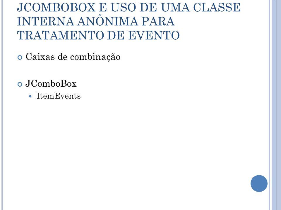 JCOMBOBOX E USO DE UMA CLASSE INTERNA ANÔNIMA PARA TRATAMENTO DE EVENTO Caixas de combinação JComboBox ItemEvents