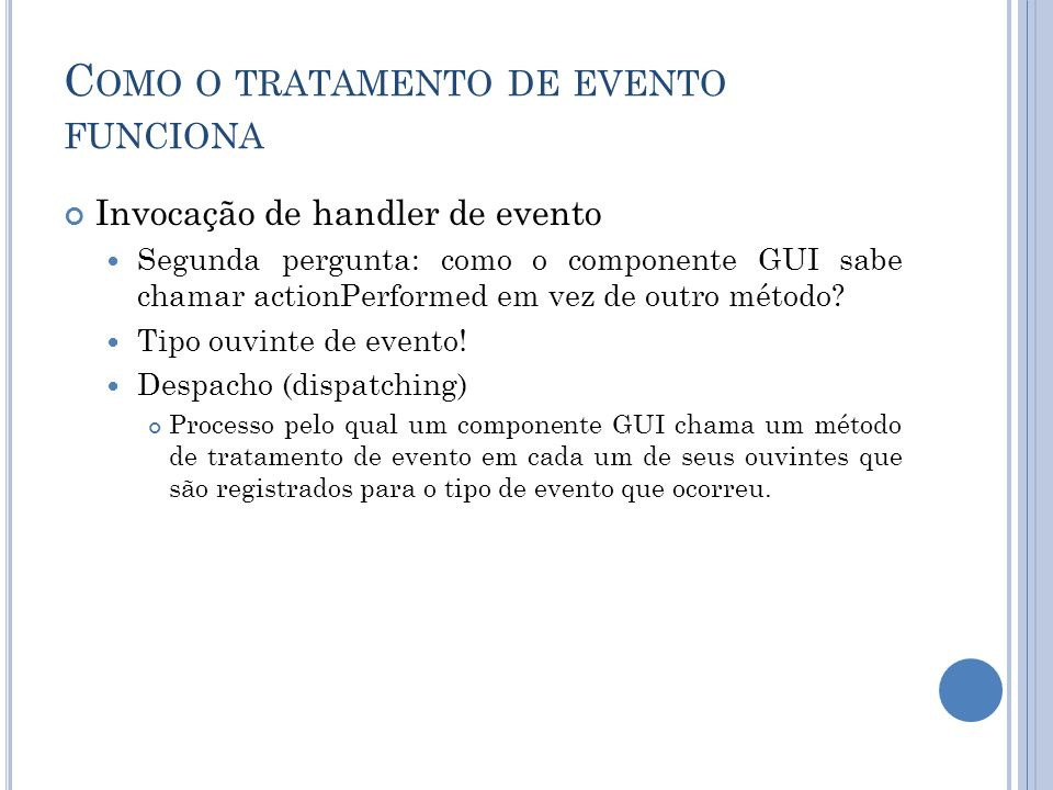 C OMO O TRATAMENTO DE EVENTO FUNCIONA Invocação de handler de evento Segunda pergunta: como o componente GUI sabe chamar actionPerformed em vez de out