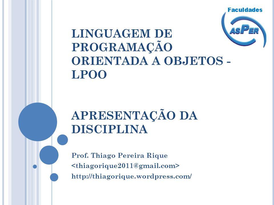 LINGUAGEM DE PROGRAMAÇÃO ORIENTADA A OBJETOS - LPOO APRESENTAÇÃO DA DISCIPLINA Prof. Thiago Pereira Rique http://thiagorique.wordpress.com/