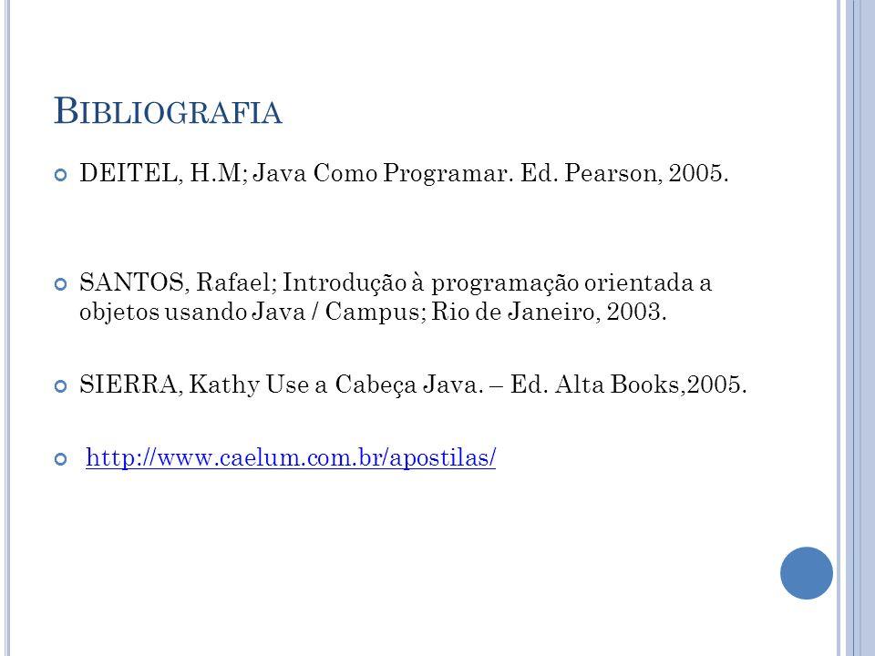 B IBLIOGRAFIA DEITEL, H.M; Java Como Programar. Ed. Pearson, 2005. SANTOS, Rafael; Introdução à programação orientada a objetos usando Java / Campus;