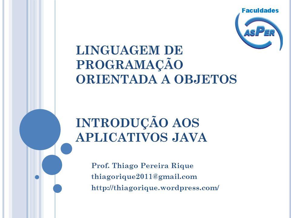 LINGUAGEM DE PROGRAMAÇÃO ORIENTADA A OBJETOS INTRODUÇÃO AOS APLICATIVOS JAVA Prof. Thiago Pereira Rique thiagorique2011@gmail.com http://thiagorique.w