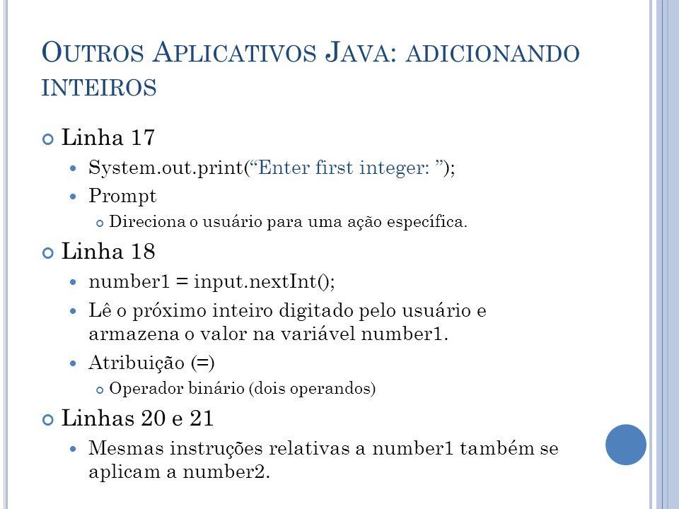 O UTROS A PLICATIVOS J AVA : ADICIONANDO INTEIROS Linha 17 System.out.print(Enter first integer: ); Prompt Direciona o usuário para uma ação específic