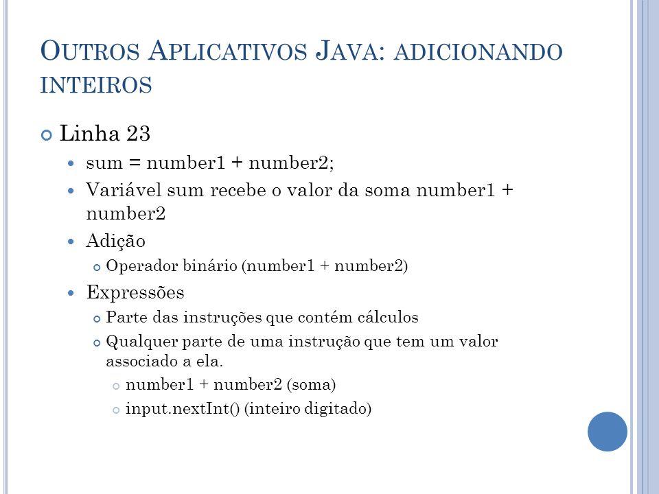 O UTROS A PLICATIVOS J AVA : ADICIONANDO INTEIROS Linha 23 sum = number1 + number2; Variável sum recebe o valor da soma number1 + number2 Adição Opera