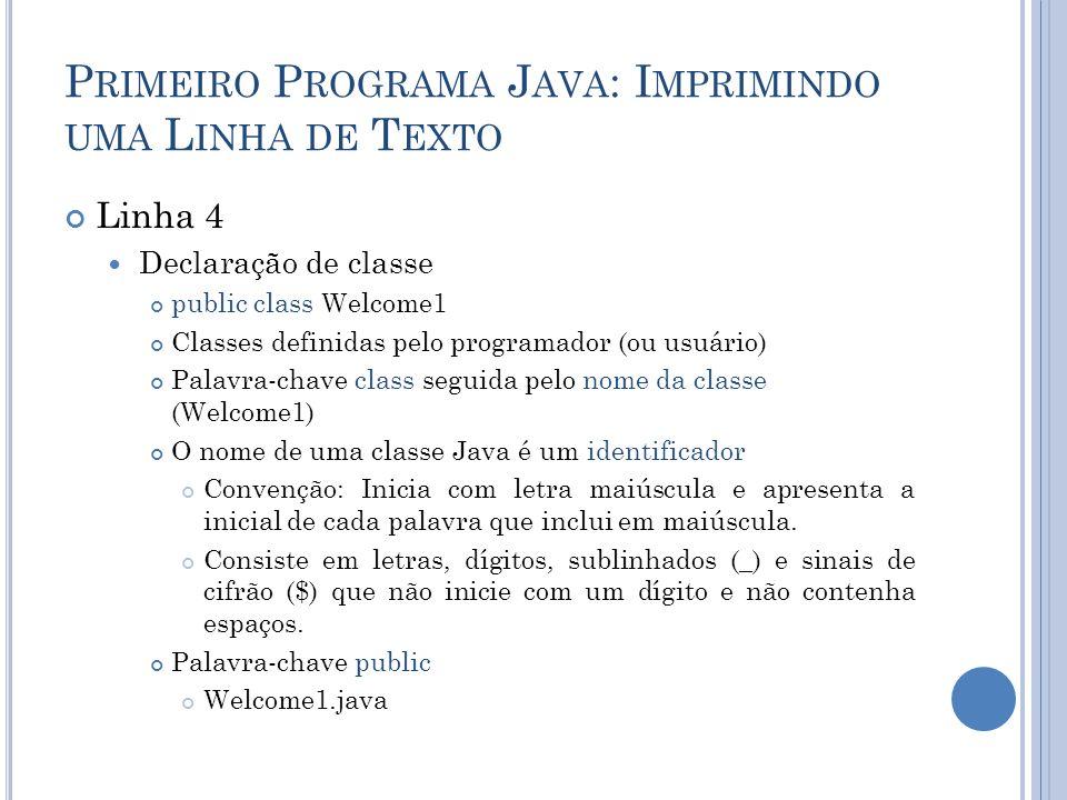 P RIMEIRO P ROGRAMA J AVA : I MPRIMINDO UMA L INHA DE T EXTO Linha 4 Declaração de classe public class Welcome1 Classes definidas pelo programador (ou