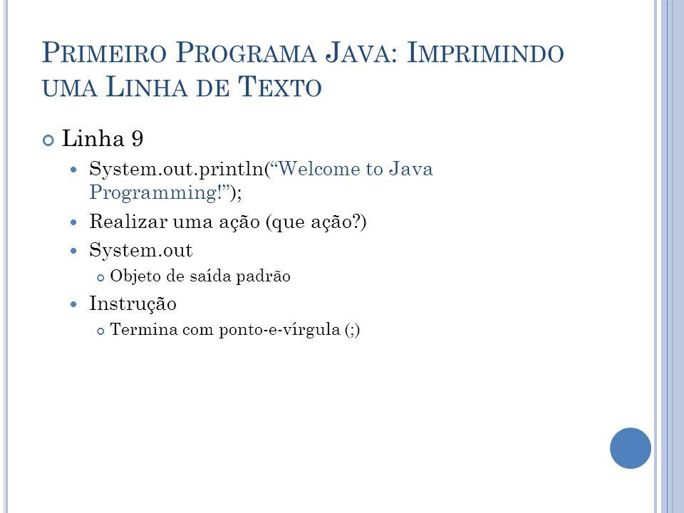 P RIMEIRO P ROGRAMA J AVA : I MPRIMINDO UMA L INHA DE T EXTO Linha 9 System.out.println(Welcome to Java Programming!); Realizar uma ação (que ação?) S