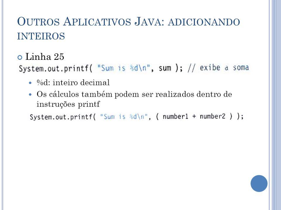 O UTROS A PLICATIVOS J AVA : ADICIONANDO INTEIROS Linha 25 %d: inteiro decimal Os cálculos também podem ser realizados dentro de instruções printf
