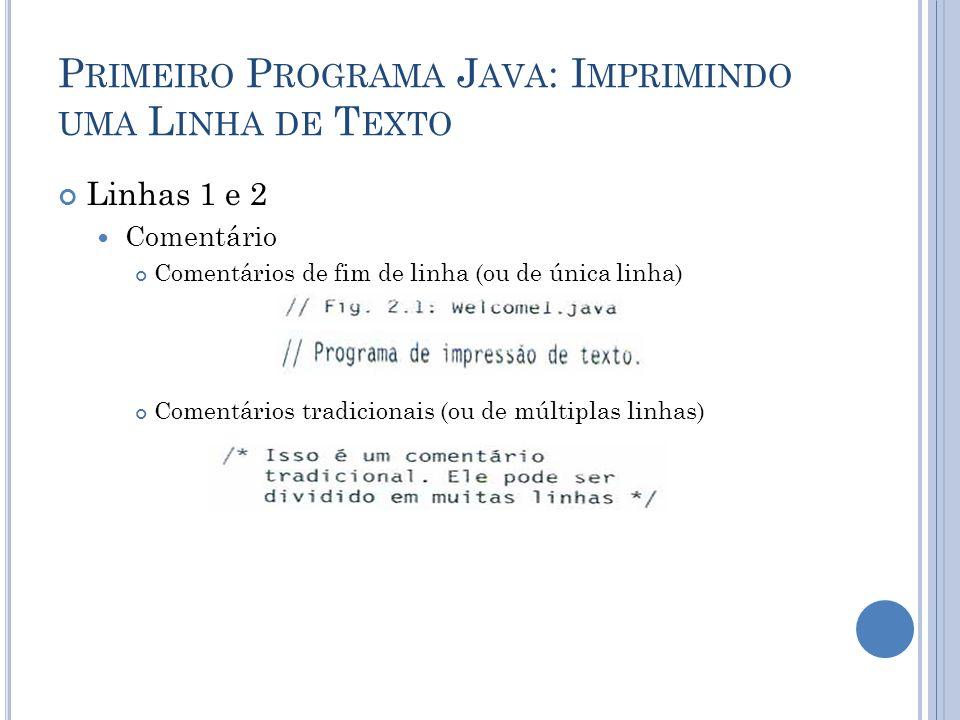 P RIMEIRO P ROGRAMA J AVA : I MPRIMINDO UMA L INHA DE T EXTO Linha 4 Declaração de classe Classes definidas pelo programador (ou usuário) Palavra-chave (palavra-reservada) class seguida pelo nome da classe (Welcome1) O nome de uma classe Java é um identificador Convenção: Inicia com letra maiúscula e apresenta a inicial de cada palavra que inclui em maiúscula.