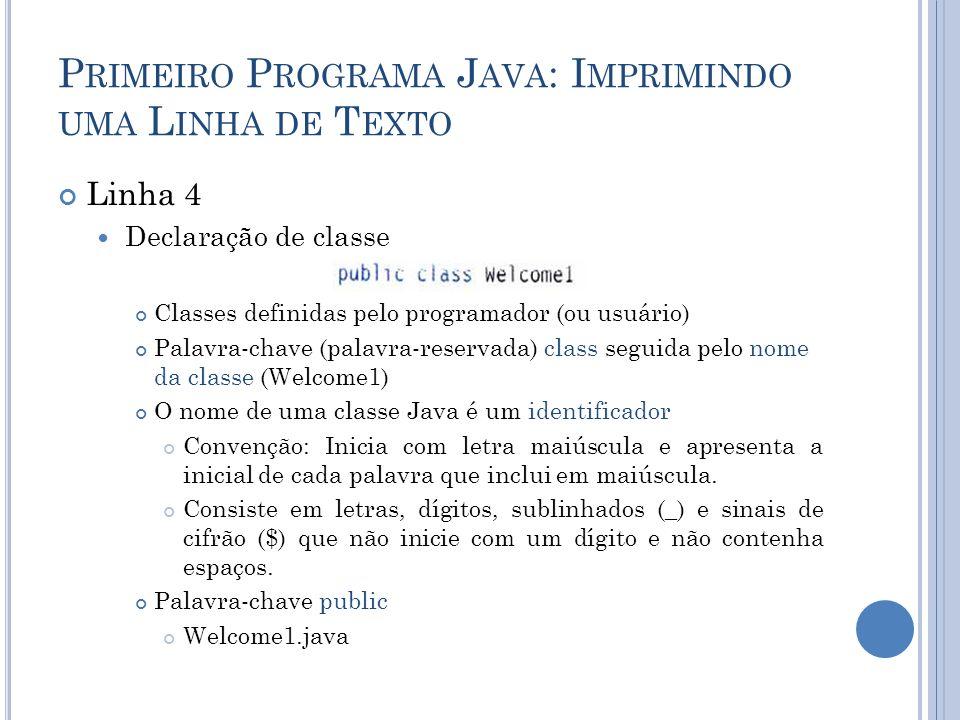 P RIMEIRO P ROGRAMA J AVA : I MPRIMINDO UMA L INHA DE T EXTO Linha 4 Declaração de classe Classes definidas pelo programador (ou usuário) Palavra-chav
