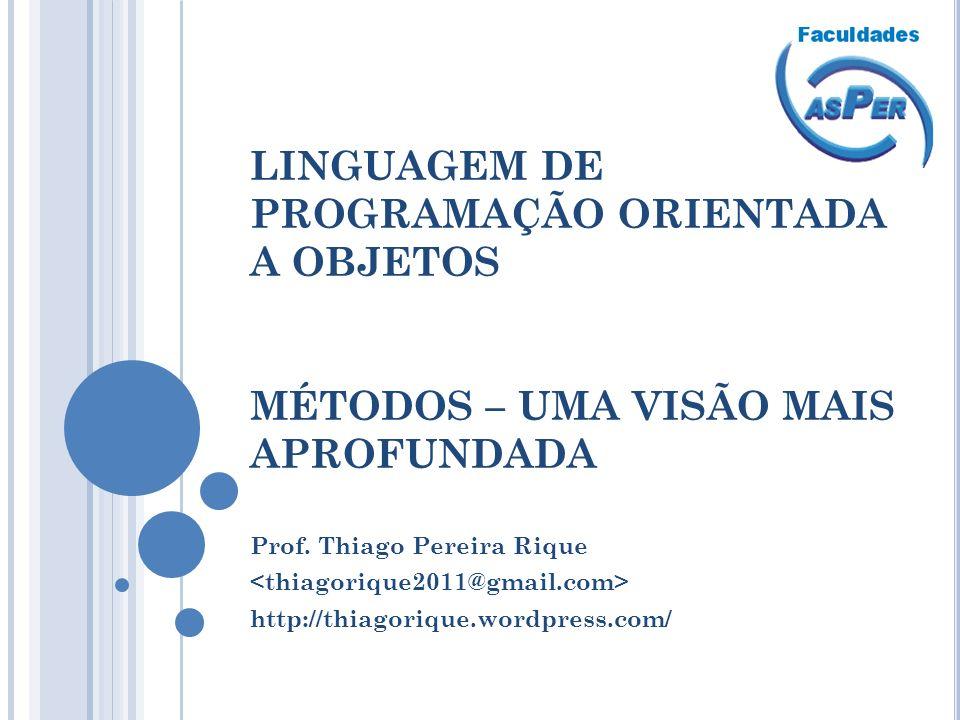 LINGUAGEM DE PROGRAMAÇÃO ORIENTADA A OBJETOS MÉTODOS – UMA VISÃO MAIS APROFUNDADA Prof. Thiago Pereira Rique http://thiagorique.wordpress.com/
