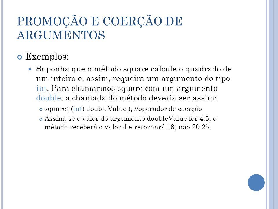 PROMOÇÃO E COERÇÃO DE ARGUMENTOS Exemplos: Suponha que o método square calcule o quadrado de um inteiro e, assim, requeira um argumento do tipo int. P